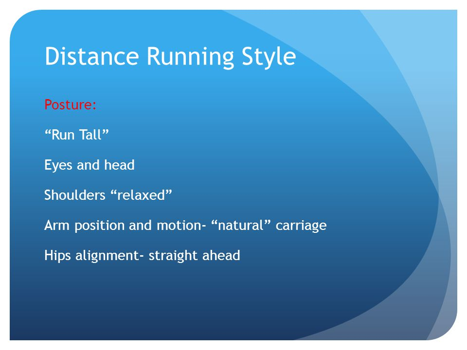 Distance Running Style Posture: Run Tall Eyes and head Shoulders relaxed Arm position and motion- natural carriage Hips alignment- straight ahead