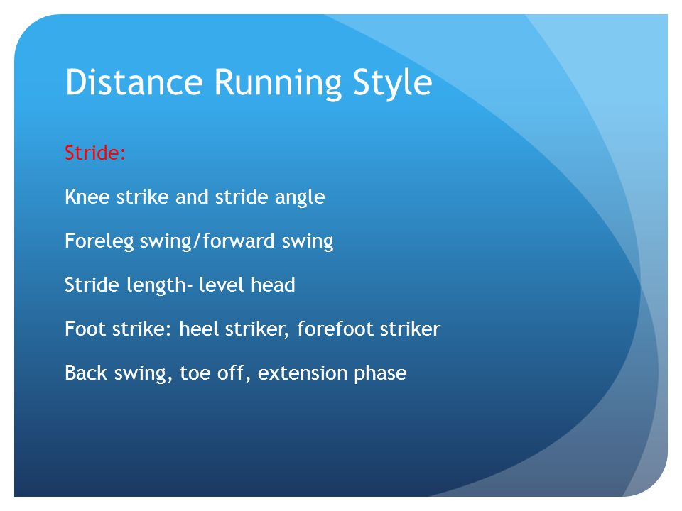 Distance Running Style Stride: Knee strike and stride angle Foreleg swing/forward swing Stride length- level head Foot strike: heel striker, forefoot striker Back swing, toe off, extension phase