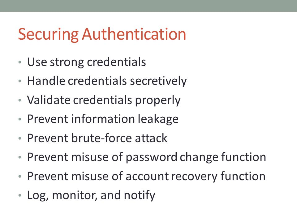 Securing Authentication Use strong credentials Handle credentials secretively Validate credentials properly Prevent information leakage Prevent brute-