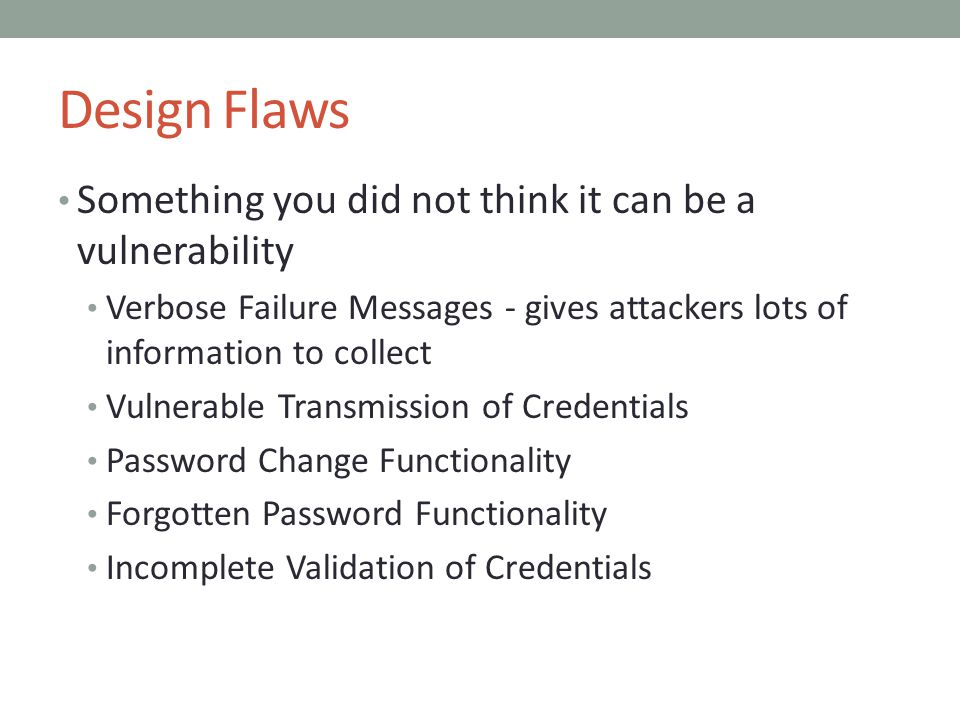Design Flaws Something you did not think it can be a vulnerability Verbose Failure Messages - gives attackers lots of information to collect Vulnerabl
