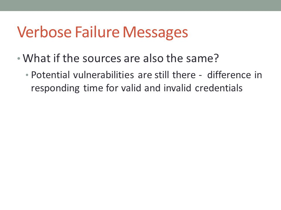 Verbose Failure Messages What if the sources are also the same? Potential vulnerabilities are still there - difference in responding time for valid an