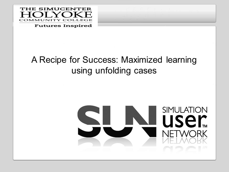 Insert your logo here A Recipe for Success: Maximized learning using unfolding cases