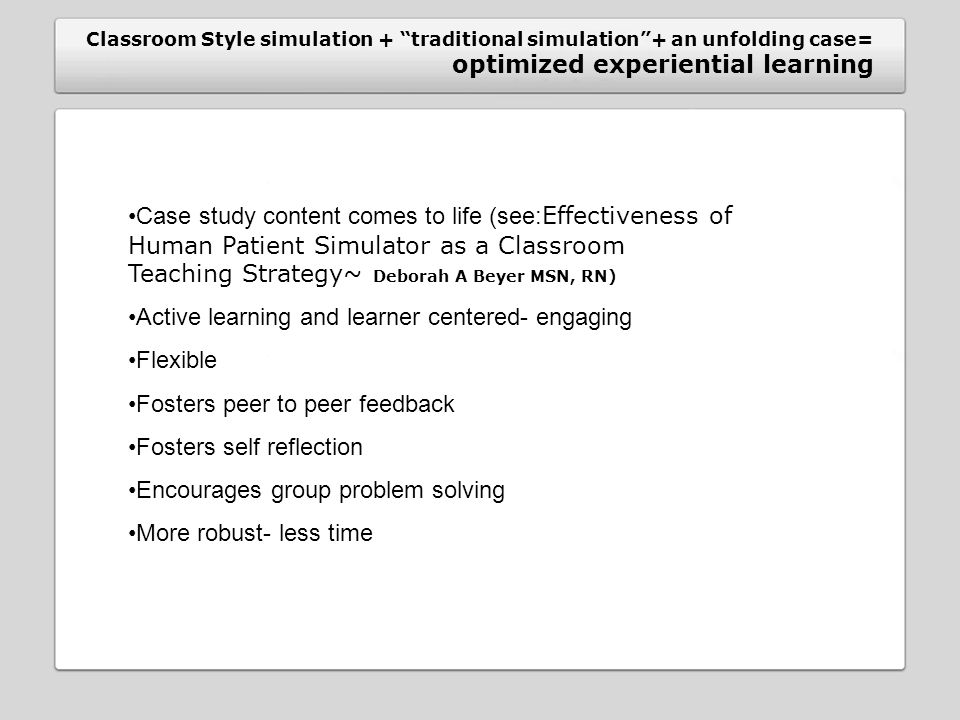 Classroom Style simulation + traditional simulation + an unfolding case= optimized experiential learning Case study content comes to life (see: Effectiveness of Human Patient Simulator as a Classroom Teaching Strategy~ Deborah A Beyer MSN, RN) Active learning and learner centered- engaging Flexible Fosters peer to peer feedback Fosters self reflection Encourages group problem solving More robust- less time