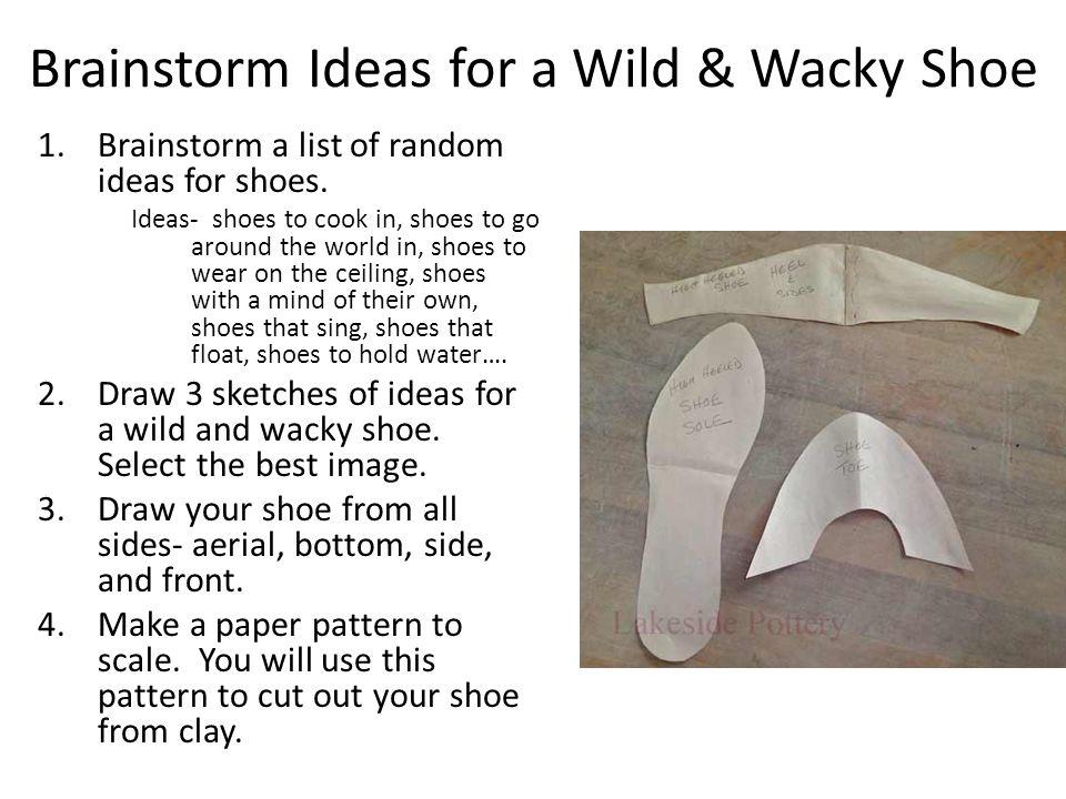 Brainstorm Ideas for a Wild & Wacky Shoe 1.Brainstorm a list of random ideas for shoes.