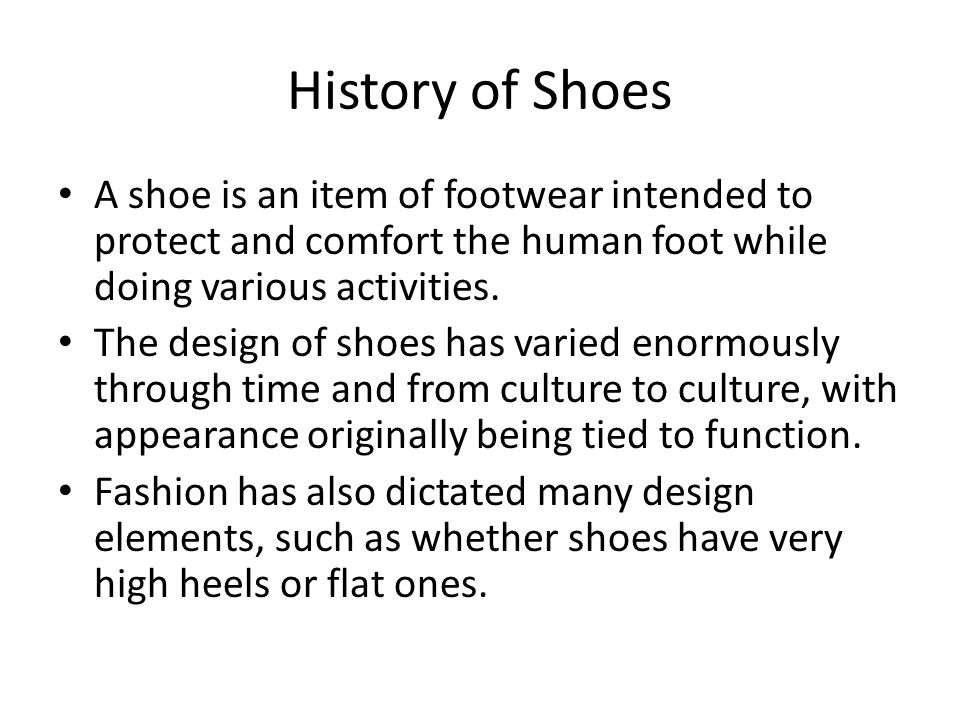 History of Shoes A shoe is an item of footwear intended to protect and comfort the human foot while doing various activities.