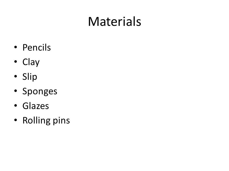 Materials Pencils Clay Slip Sponges Glazes Rolling pins