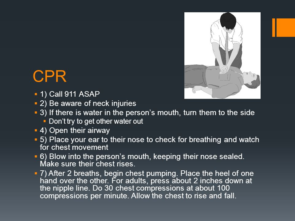 CPR  1) Call 911 ASAP  2) Be aware of neck injuries  3) If there is water in the person's mouth, turn them to the side  Don't try to get other wat