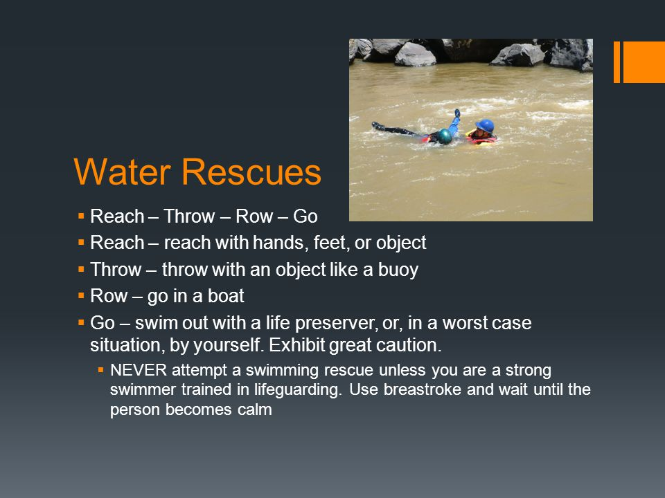Water Rescues  Reach – Throw – Row – Go  Reach – reach with hands, feet, or object  Throw – throw with an object like a buoy  Row – go in a boat 