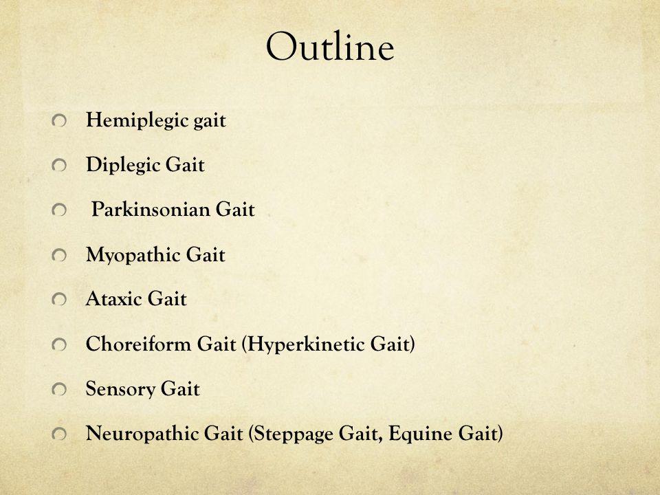 Outline Hemiplegic gait Diplegic Gait Parkinsonian Gait Myopathic Gait Ataxic Gait Choreiform Gait (Hyperkinetic Gait) Sensory Gait Neuropathic Gait (Steppage Gait, Equine Gait)