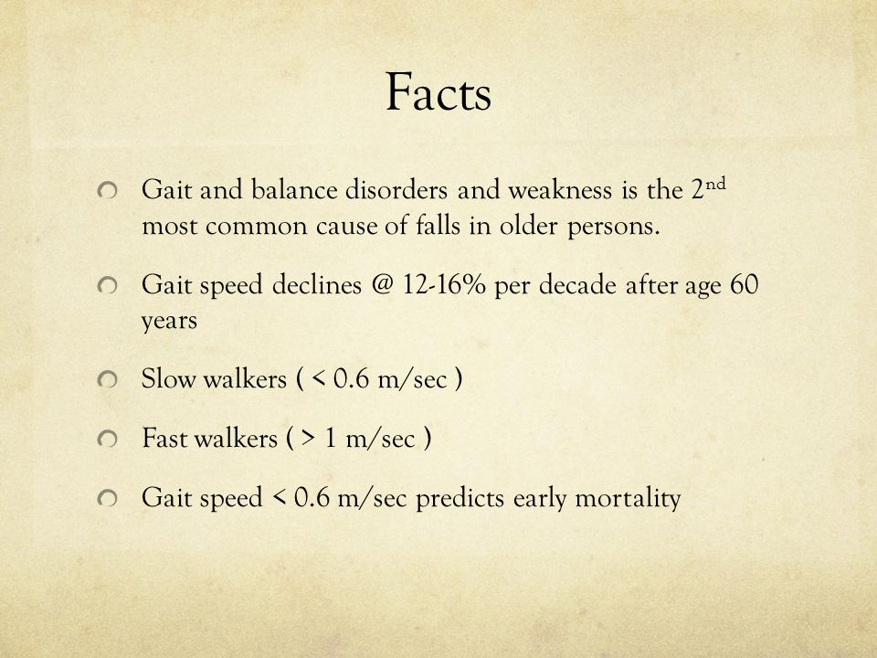 Facts Gait and balance disorders and weakness is the 2 nd most common cause of falls in older persons. Gait speed declines @ 12-16% per decade after a
