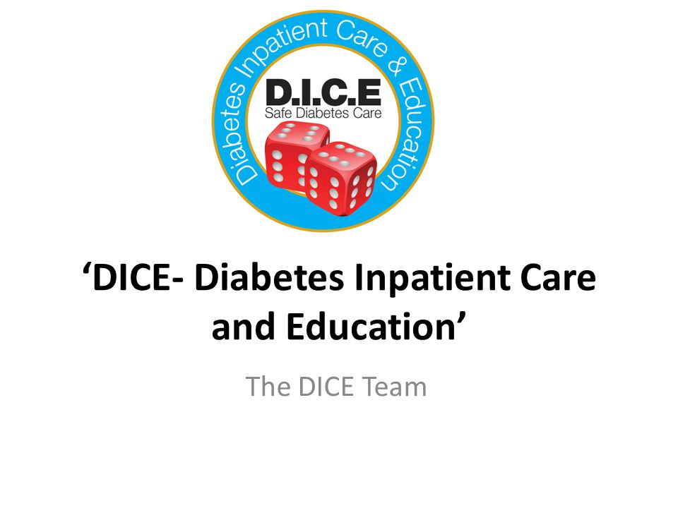 What is the DICE project A whole systems approach to improving inpatient diabetes care 6 months observation, audit and development of tools and pathways to improve care 6 months implementation and continual audit 6 months of comparison audit Analysis of patient harm, LOS, readmission, patient satisfaction, health economic analysis etc