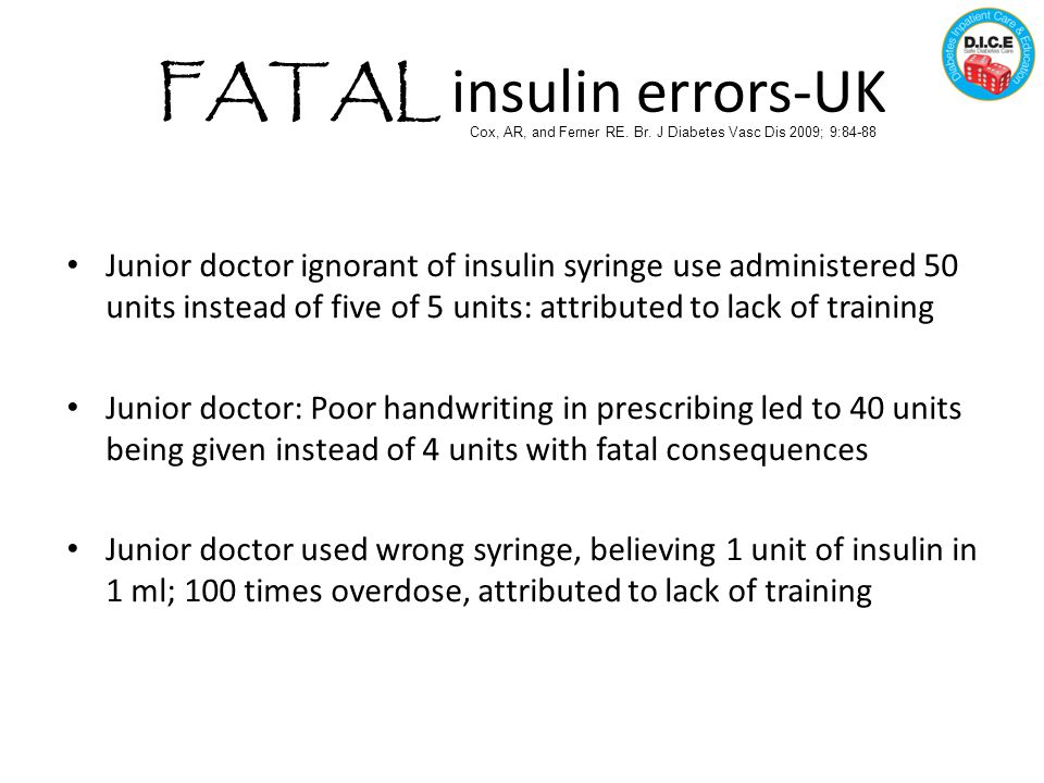FATAL insulin errors-UK Junior doctor ignorant of insulin syringe use administered 50 units instead of five of 5 units: attributed to lack of training Junior doctor: Poor handwriting in prescribing led to 40 units being given instead of 4 units with fatal consequences Junior doctor used wrong syringe, believing 1 unit of insulin in 1 ml; 100 times overdose, attributed to lack of training Cox, AR, and Ferner RE.
