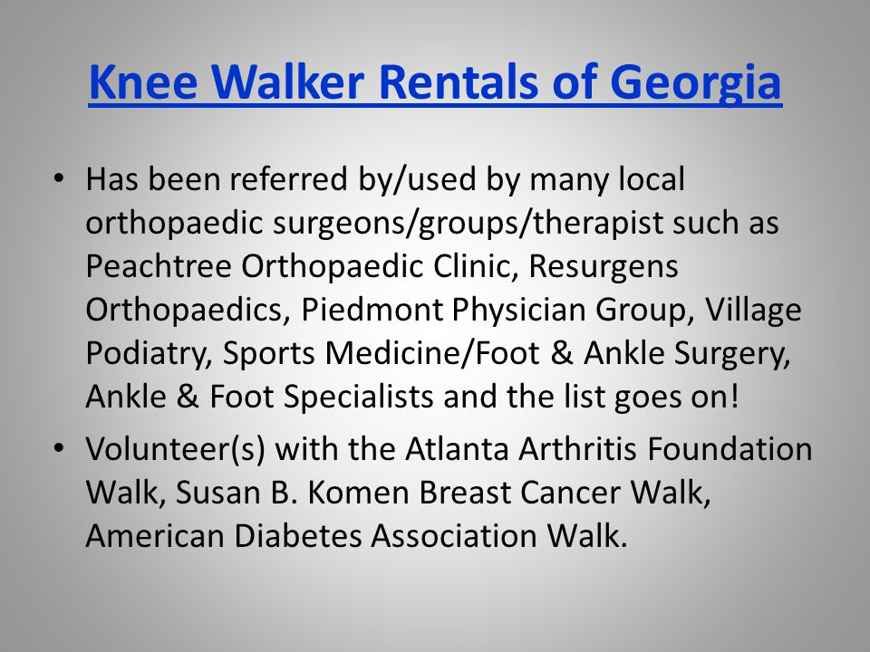 Knee Walker Rentals of Georgia Has been referred by/used by many local orthopaedic surgeons/groups/therapist such as Peachtree Orthopaedic Clinic, Resurgens Orthopaedics, Piedmont Physician Group, Village Podiatry, Sports Medicine/Foot & Ankle Surgery, Ankle & Foot Specialists and the list goes on.