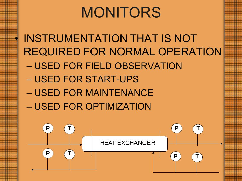 MONITORS INSTRUMENTATION THAT IS NOT REQUIRED FOR NORMAL OPERATION –USED FOR FIELD OBSERVATION –USED FOR START-UPS –USED FOR MAINTENANCE –USED FOR OPTIMIZATION PTPT PT PT HEAT EXCHANGER