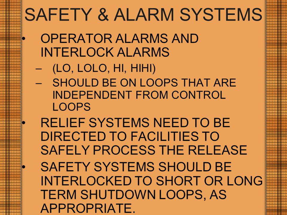 SAFETY & ALARM SYSTEMS OPERATOR ALARMS AND INTERLOCK ALARMS –(LO, LOLO, HI, HIHI) –SHOULD BE ON LOOPS THAT ARE INDEPENDENT FROM CONTROL LOOPS RELIEF SYSTEMS NEED TO BE DIRECTED TO FACILITIES TO SAFELY PROCESS THE RELEASE SAFETY SYSTEMS SHOULD BE INTERLOCKED TO SHORT OR LONG TERM SHUTDOWN LOOPS, AS APPROPRIATE.