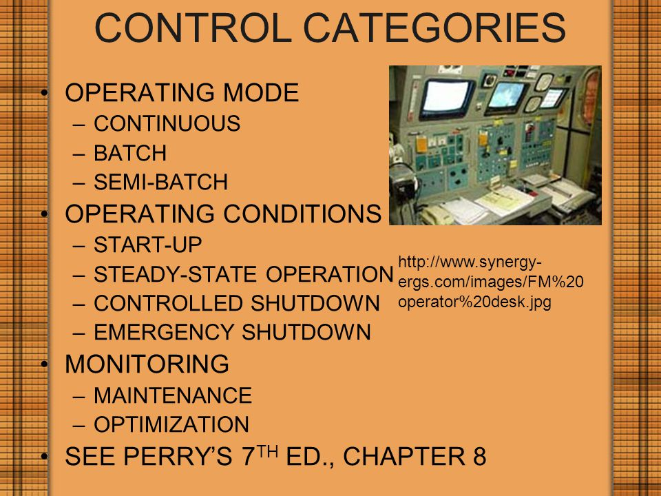 CONTROL CATEGORIES OPERATING MODE –CONTINUOUS –BATCH –SEMI-BATCH OPERATING CONDITIONS –START-UP –STEADY-STATE OPERATION –CONTROLLED SHUTDOWN –EMERGENCY SHUTDOWN MONITORING –MAINTENANCE –OPTIMIZATION SEE PERRY'S 7 TH ED., CHAPTER 8 http://www.synergy- ergs.com/images/FM%20 operator%20desk.jpg