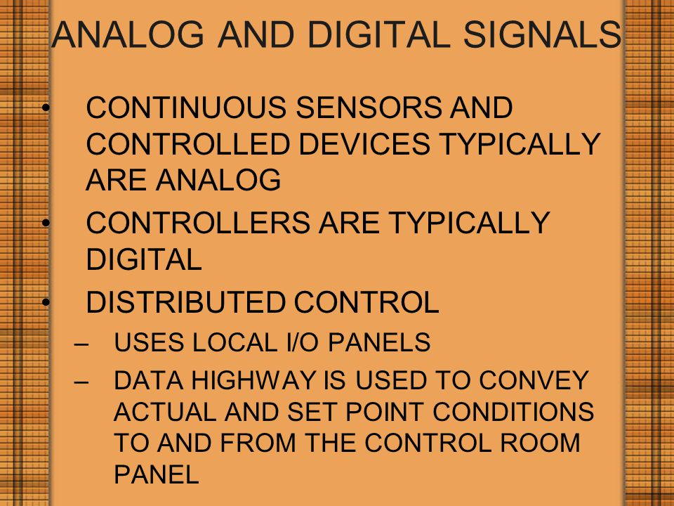 ANALOG AND DIGITAL SIGNALS CONTINUOUS SENSORS AND CONTROLLED DEVICES TYPICALLY ARE ANALOG CONTROLLERS ARE TYPICALLY DIGITAL DISTRIBUTED CONTROL –USES LOCAL I/O PANELS –DATA HIGHWAY IS USED TO CONVEY ACTUAL AND SET POINT CONDITIONS TO AND FROM THE CONTROL ROOM PANEL