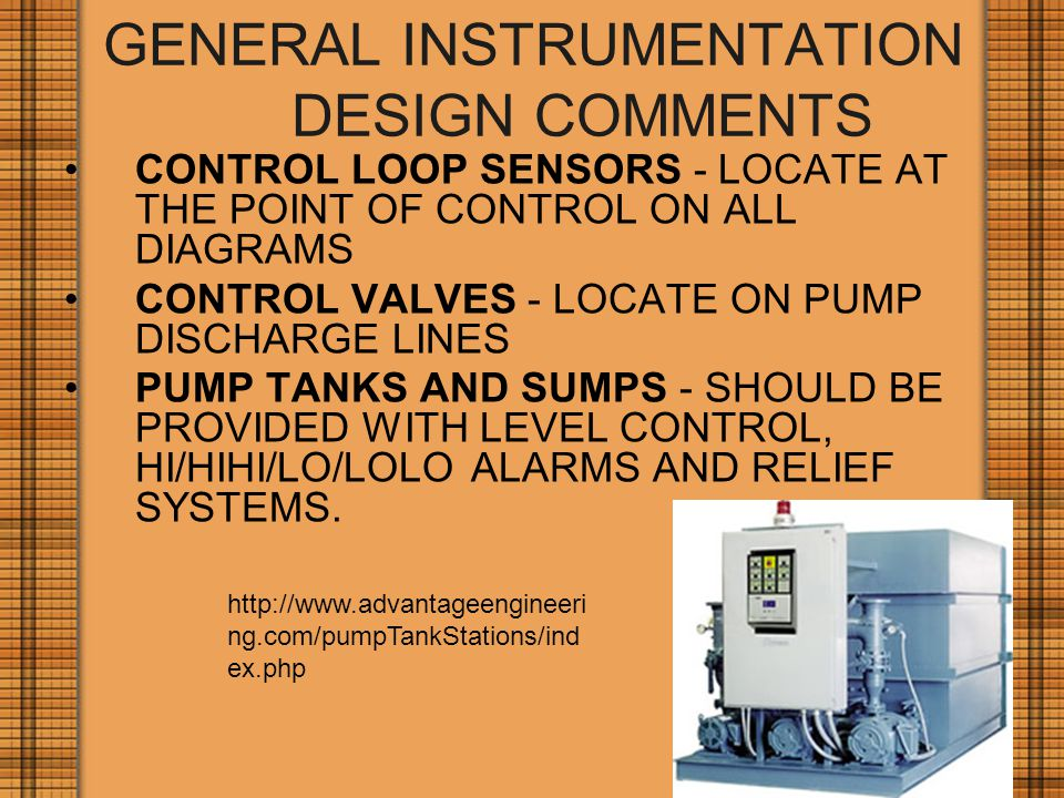GENERAL INSTRUMENTATION DESIGN COMMENTS CONTROL LOOP SENSORS - LOCATE AT THE POINT OF CONTROL ON ALL DIAGRAMS CONTROL VALVES - LOCATE ON PUMP DISCHARGE LINES PUMP TANKS AND SUMPS - SHOULD BE PROVIDED WITH LEVEL CONTROL, HI/HIHI/LO/LOLO ALARMS AND RELIEF SYSTEMS.