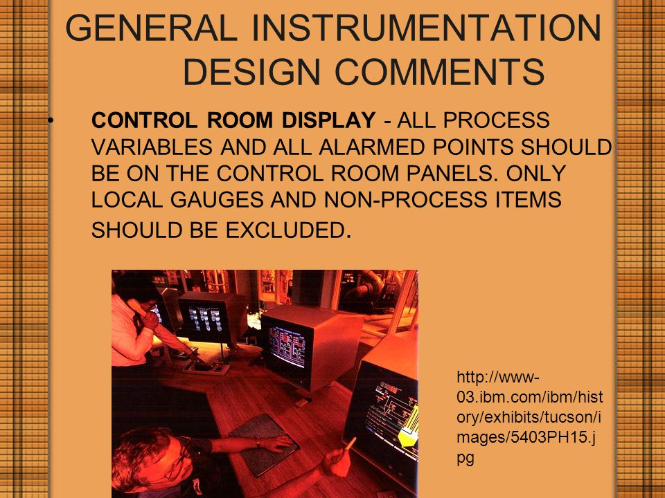 GENERAL INSTRUMENTATION DESIGN COMMENTS CONTROL ROOM DISPLAY - ALL PROCESS VARIABLES AND ALL ALARMED POINTS SHOULD BE ON THE CONTROL ROOM PANELS.