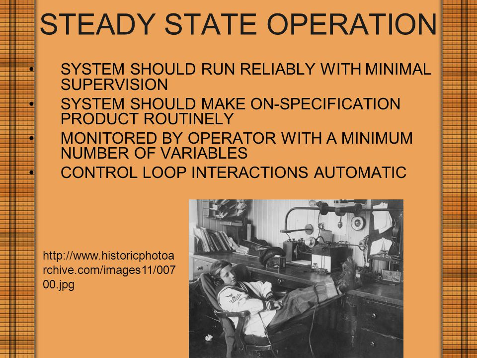 STEADY STATE OPERATION SYSTEM SHOULD RUN RELIABLY WITH MINIMAL SUPERVISION SYSTEM SHOULD MAKE ON-SPECIFICATION PRODUCT ROUTINELY MONITORED BY OPERATOR WITH A MINIMUM NUMBER OF VARIABLES CONTROL LOOP INTERACTIONS AUTOMATIC http://www.historicphotoa rchive.com/images11/007 00.jpg
