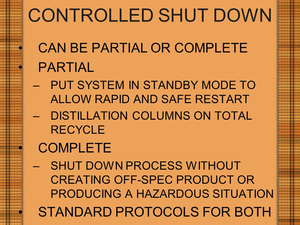 CONTROLLED SHUT DOWN CAN BE PARTIAL OR COMPLETE PARTIAL –PUT SYSTEM IN STANDBY MODE TO ALLOW RAPID AND SAFE RESTART –DISTILLATION COLUMNS ON TOTAL RECYCLE COMPLETE –SHUT DOWN PROCESS WITHOUT CREATING OFF-SPEC PRODUCT OR PRODUCING A HAZARDOUS SITUATION STANDARD PROTOCOLS FOR BOTH