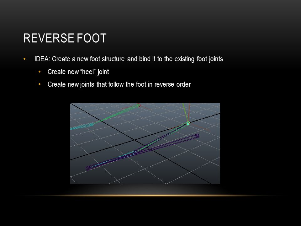 REVERSE FOOT IDEA: Create a new foot structure and bind it to the existing foot joints Create new heel joint Create new joints that follow the foot in reverse order