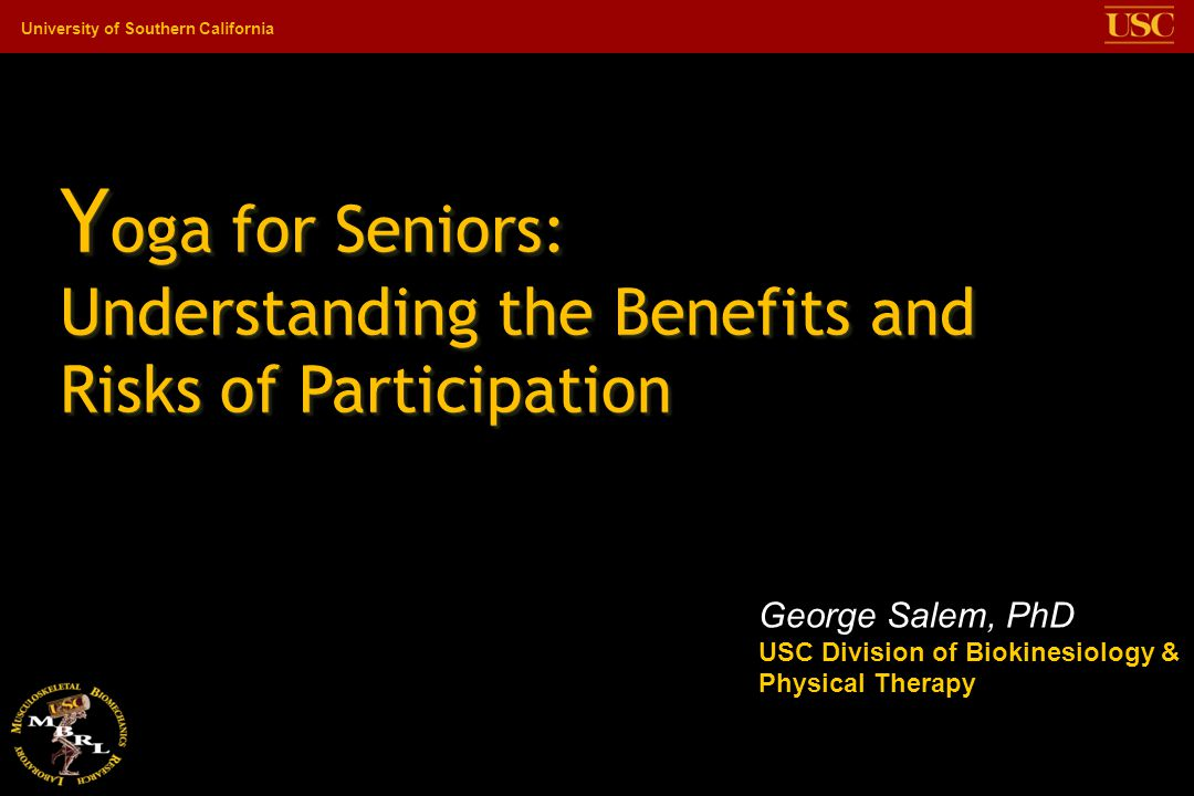 University of Southern California Y oga for Seniors: Understanding the Benefits and Risks of Participation George Salem, PhD USC Division of Biokinesiology & Physical Therapy