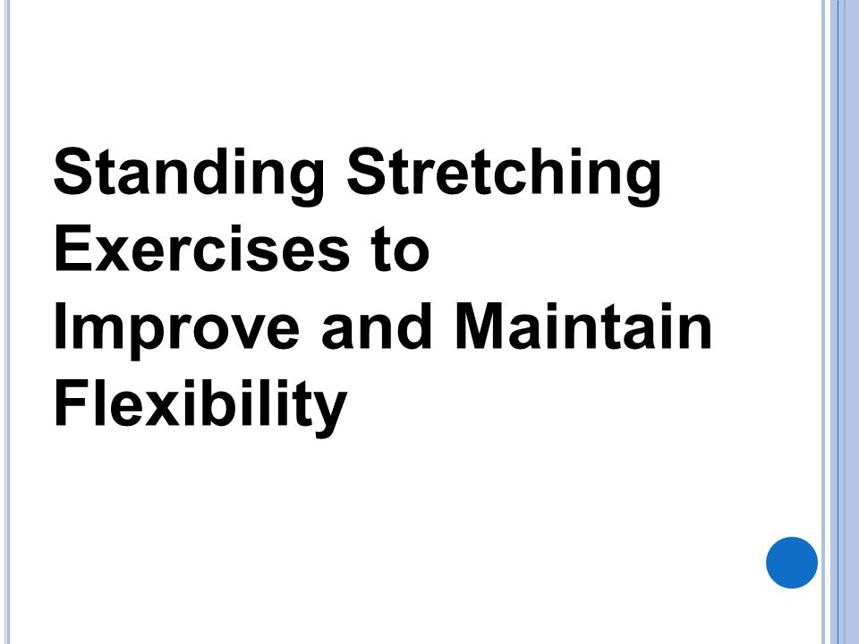 Standing Stretching Exercises to Improve and Maintain Flexibility