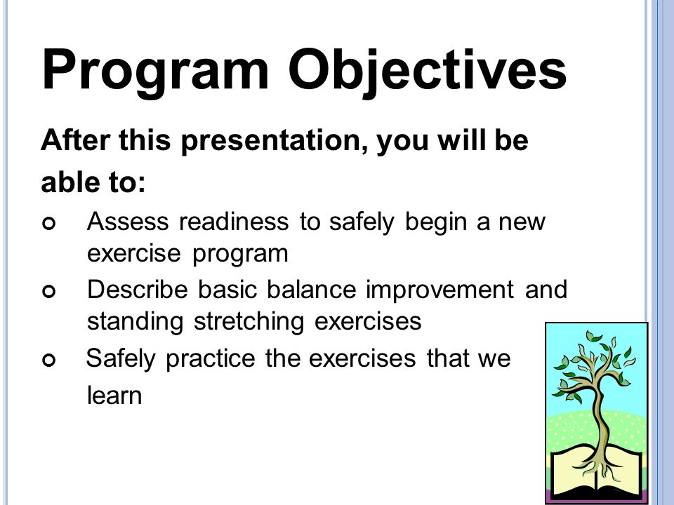 Program Objectives After this presentation, you will be able to: Assess readiness to safely begin a new exercise program Describe basic balance improvement and standing stretching exercises Safely practice the exercises that we learn