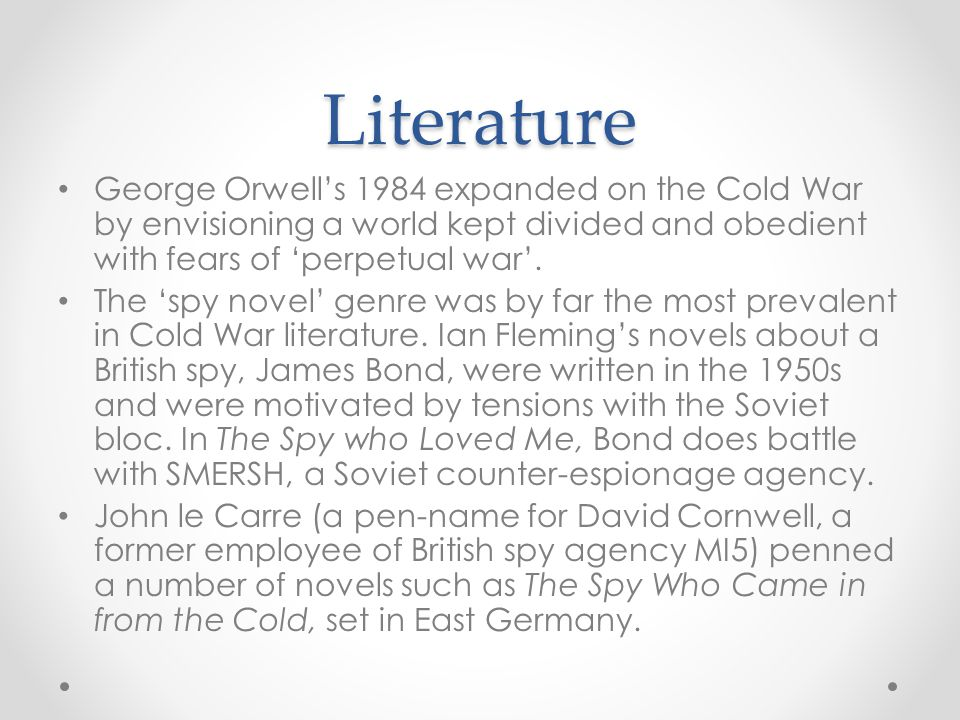 Literature George Orwell's 1984 expanded on the Cold War by envisioning a world kept divided and obedient with fears of 'perpetual war'. The 'spy nove