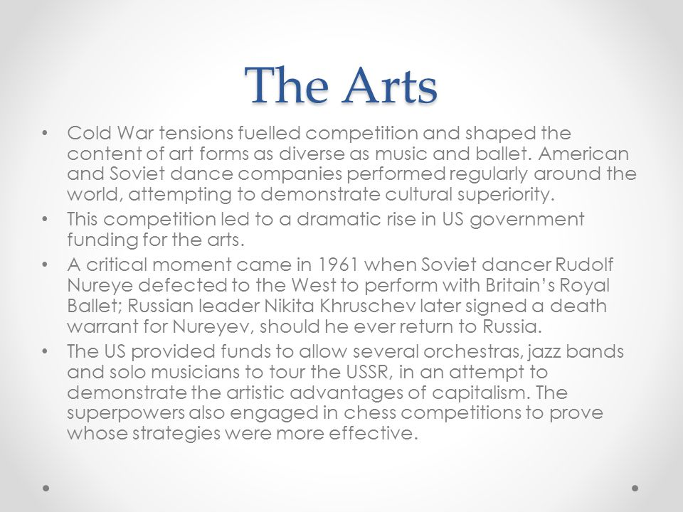 The Arts Cold War tensions fuelled competition and shaped the content of art forms as diverse as music and ballet. American and Soviet dance companies