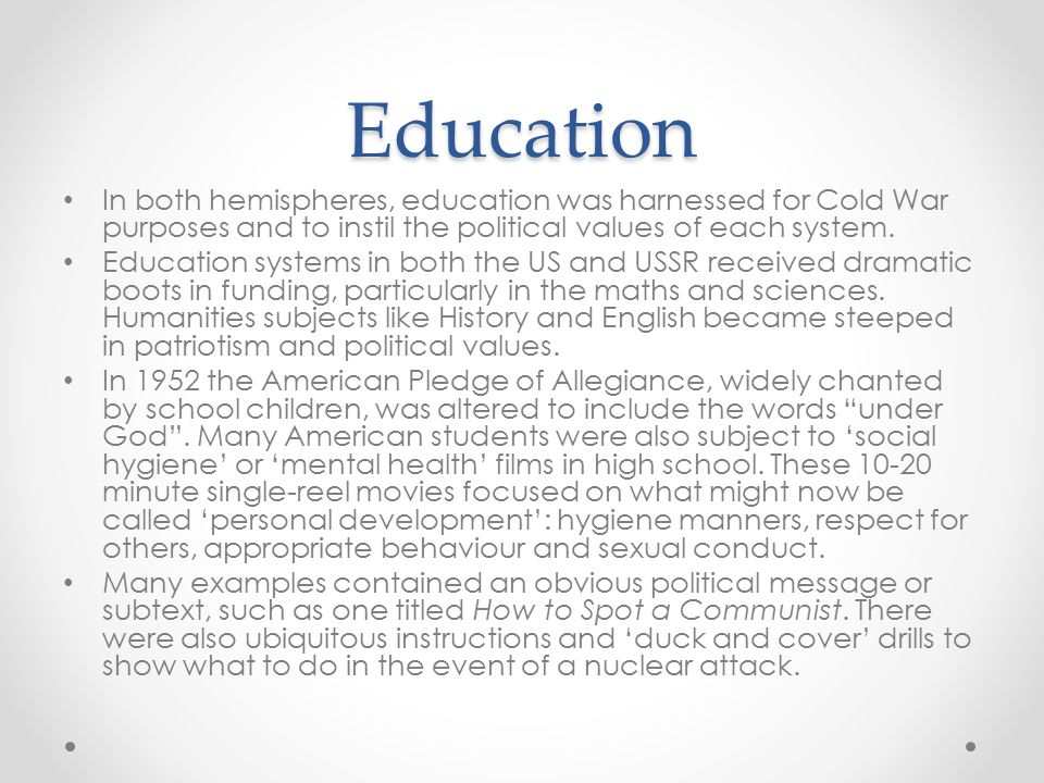 Education In both hemispheres, education was harnessed for Cold War purposes and to instil the political values of each system. Education systems in b