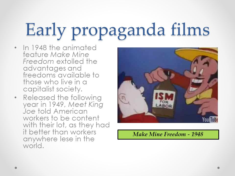 Early propaganda films In 1948 the animated feature Make Mine Freedom extolled the advantages and freedoms available to those who live in a capitalist