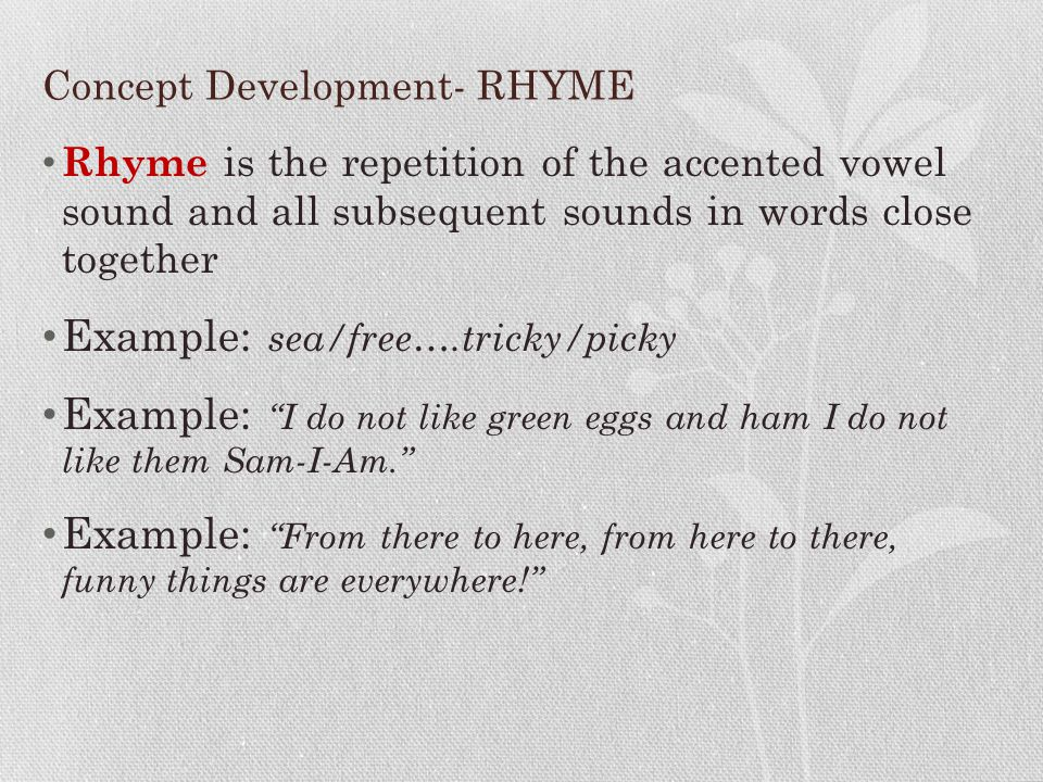 Concept Development- RHYME Rhyme is the repetition of the accented vowel sound and all subsequent sounds in words close together Example: sea/free….tr