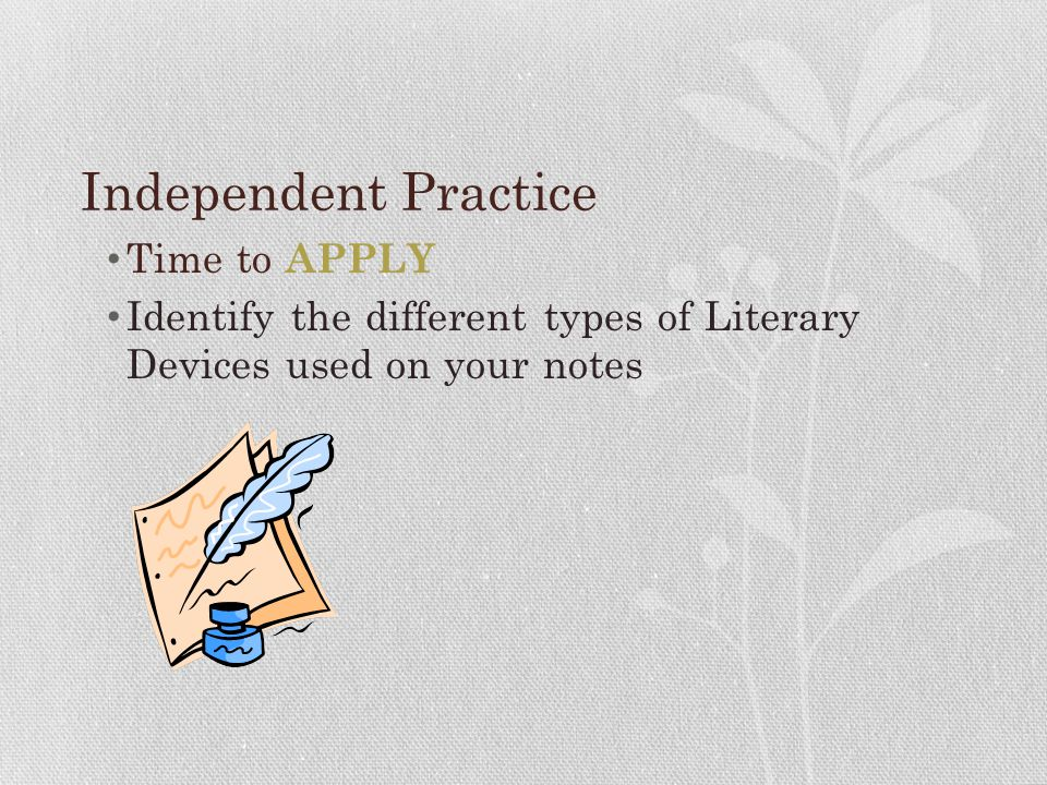 Independent Practice Time to APPLY Identify the different types of Literary Devices used on your notes