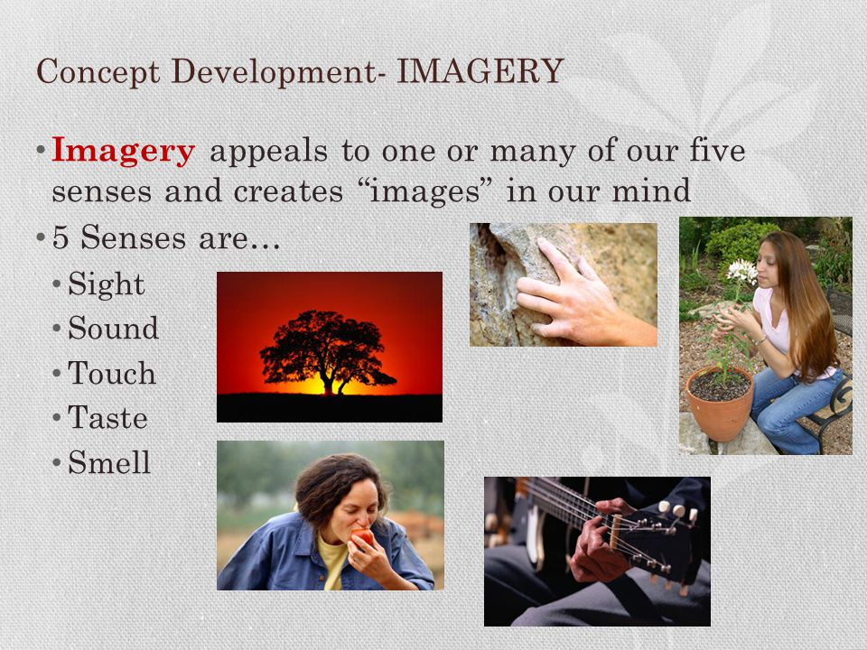"""Concept Development- IMAGERY Imagery appeals to one or many of our five senses and creates """"images"""" in our mind 5 Senses are… Sight Sound Touch Taste"""