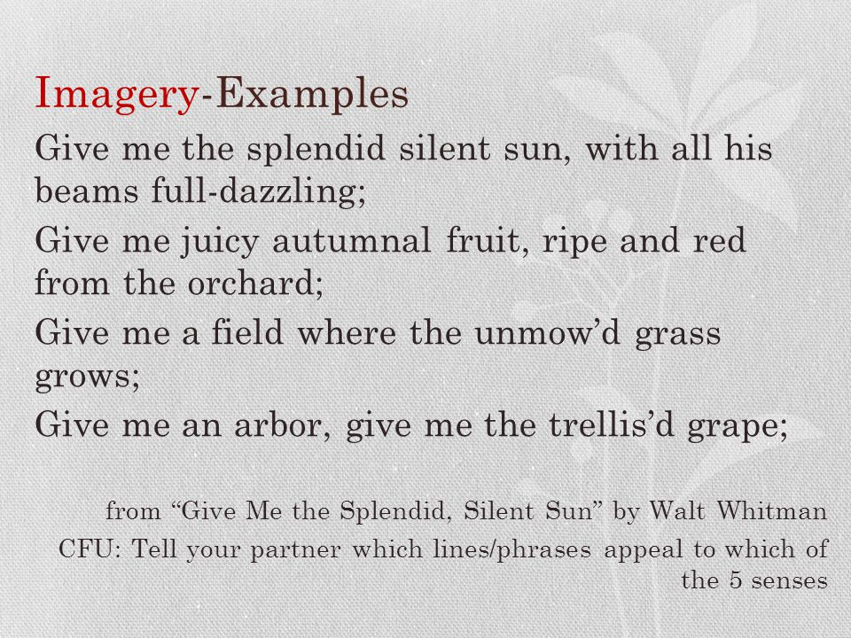 Imagery-Examples Give me the splendid silent sun, with all his beams full-dazzling; Give me juicy autumnal fruit, ripe and red from the orchard; Give