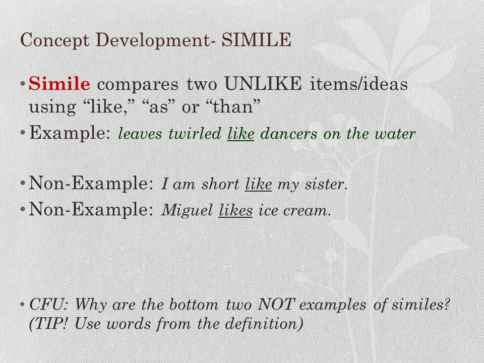 """Concept Development- SIMILE Simile compares two UNLIKE items/ideas using """"like,"""" """"as"""" or """"than"""" Example: leaves twirled like dancers on the water Non-"""