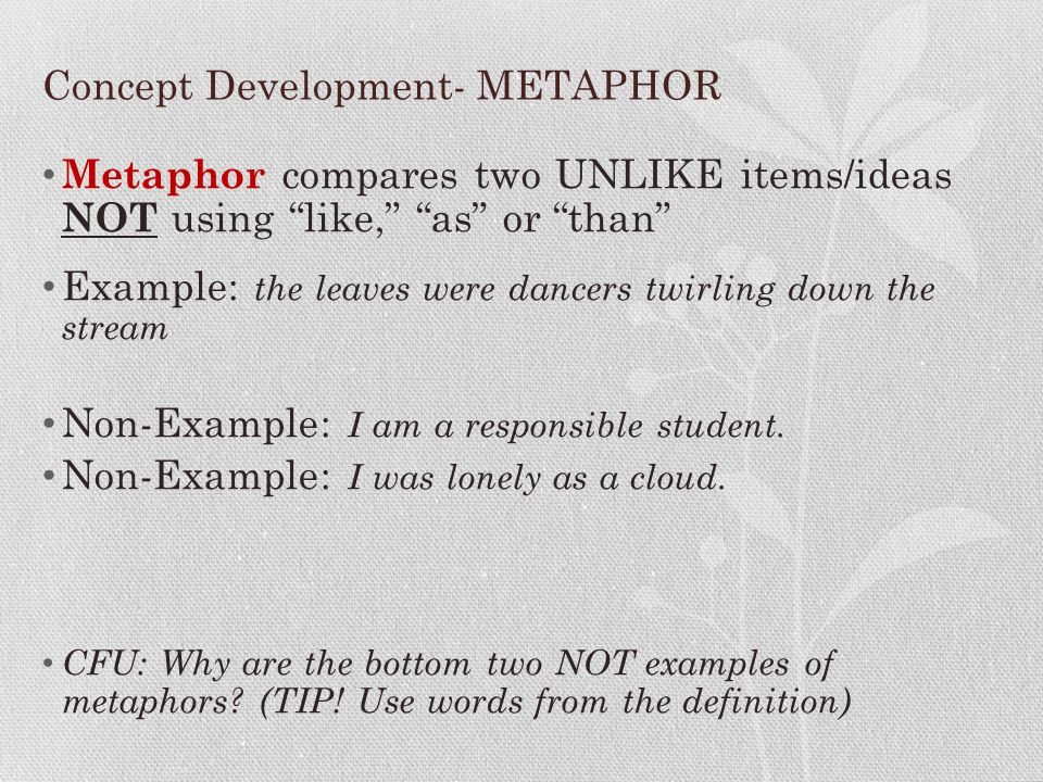 """Concept Development- METAPHOR Metaphor compares two UNLIKE items/ideas NOT using """"like,"""" """"as"""" or """"than"""" Example: the leaves were dancers twirling down"""