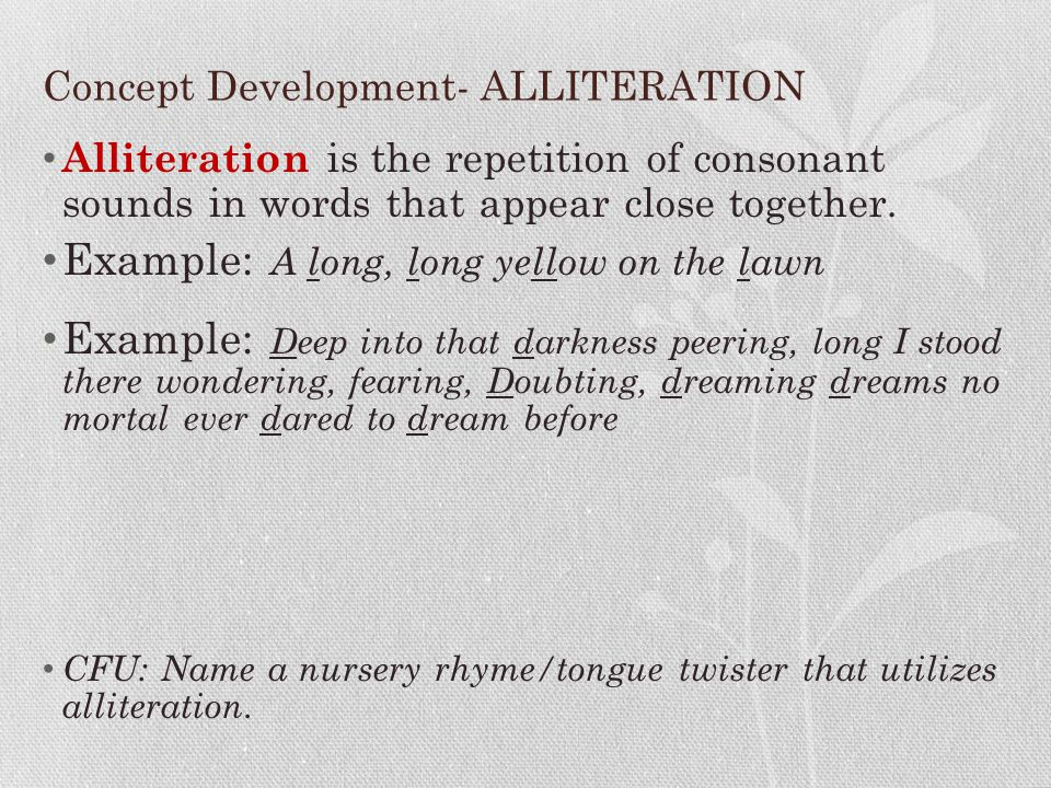 Concept Development- ALLITERATION Alliteration is the repetition of consonant sounds in words that appear close together. Example: A long, long yellow