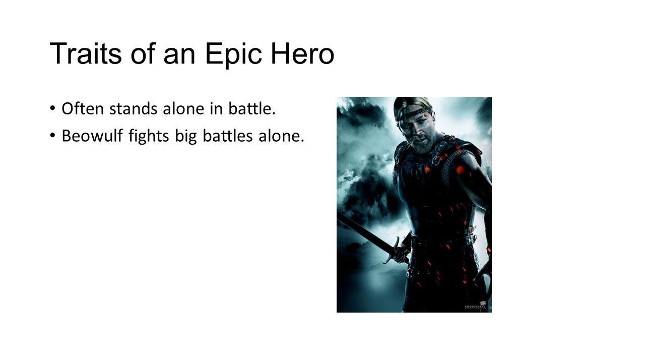 Traits of an Epic Hero Often stands alone in battle. Beowulf fights big battles alone.