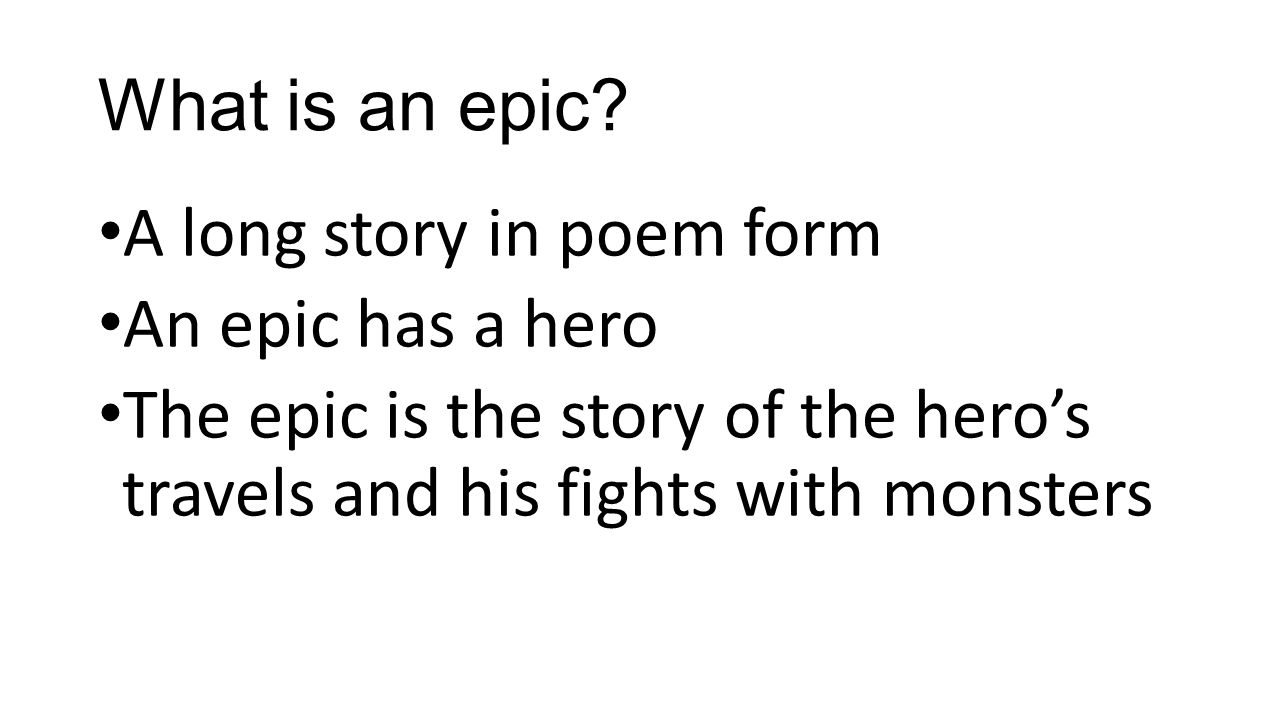 What is an epic? A long story in poem form An epic has a hero The epic is the story of the hero's travels and his fights with monsters