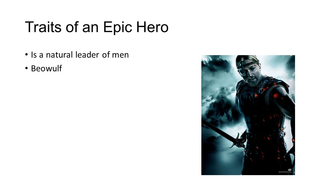 Traits of an Epic Hero Is a natural leader of men Beowulf
