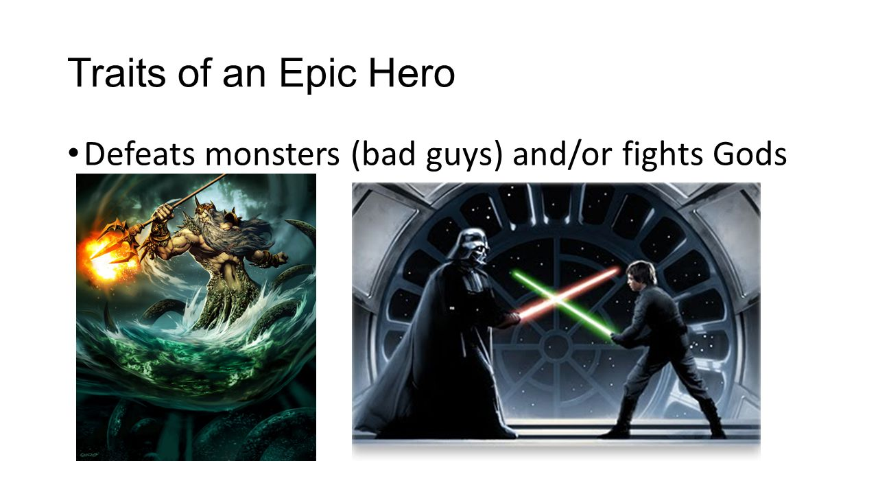 Traits of an Epic Hero Defeats monsters (bad guys) and/or fights Gods
