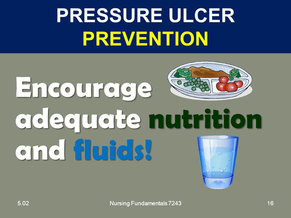 Nursing Fundamentals 724316 PRESSURE ULCER PREVENTION Encourage adequate nutrition and fluids! 5.02