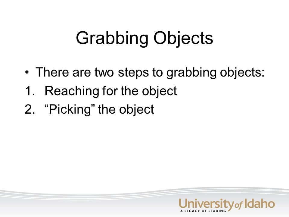 "Grabbing Objects There are two steps to grabbing objects: 1. Reaching for the object 2. ""Picking"" the object"