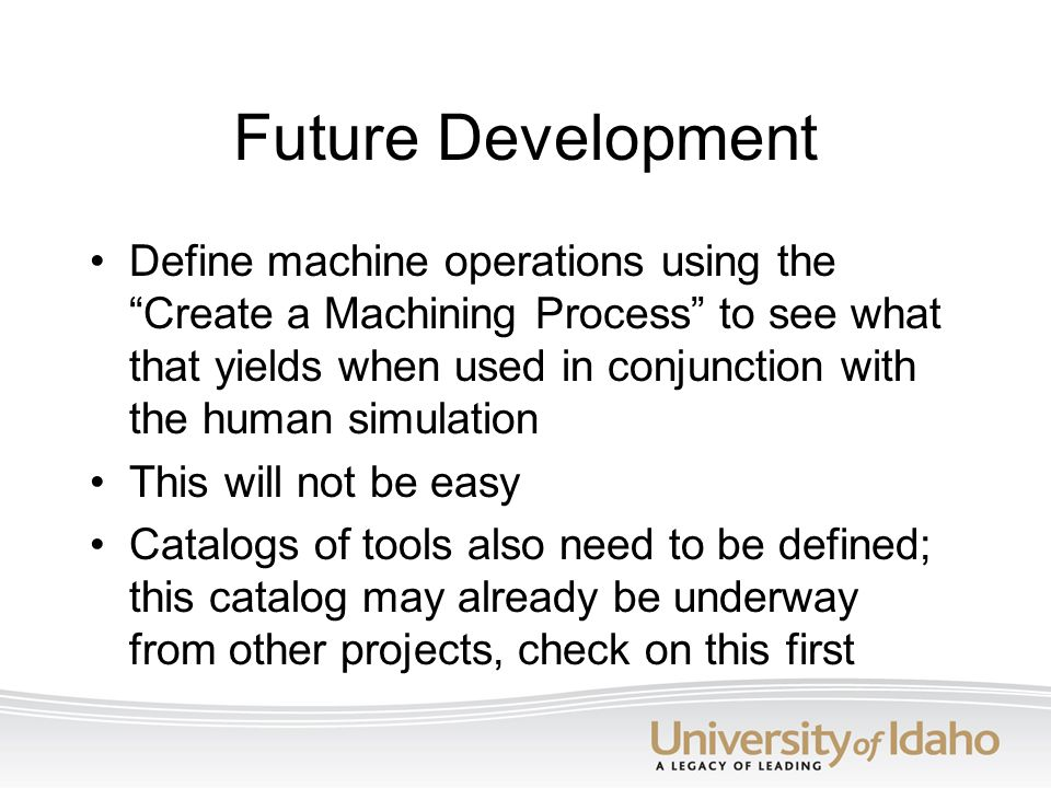 "Future Development Define machine operations using the ""Create a Machining Process"" to see what that yields when used in conjunction with the human si"