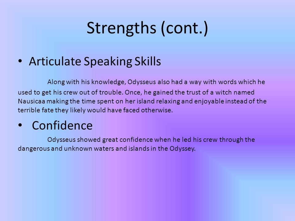 Strengths (cont.) Articulate Speaking Skills Along with his knowledge, Odysseus also had a way with words which he used to get his crew out of trouble.