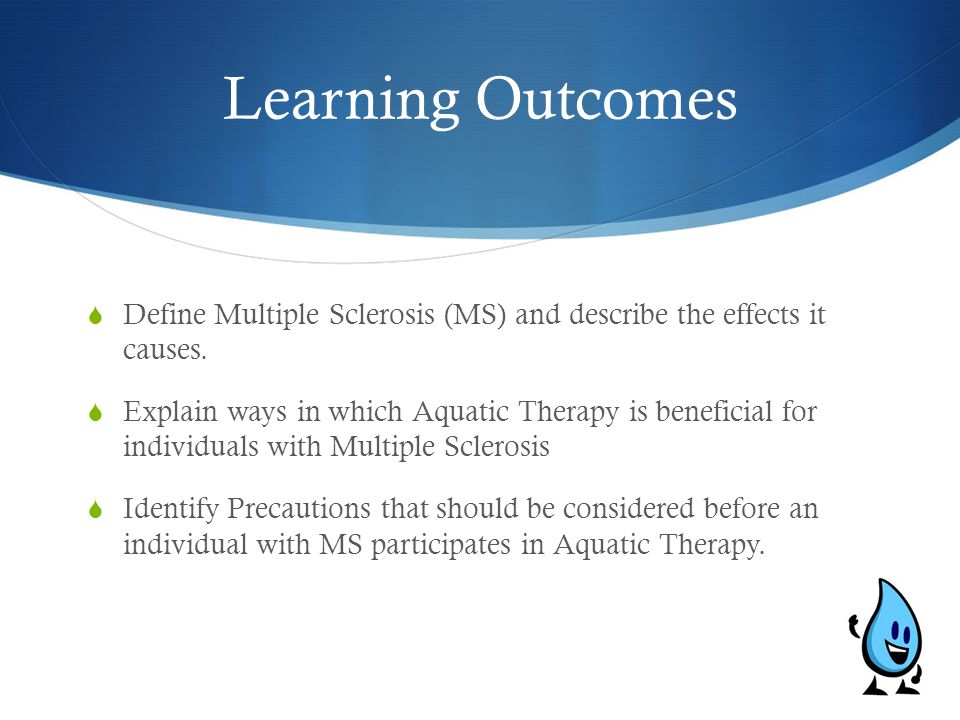 Learning Outcomes  Define Multiple Sclerosis (MS) and describe the effects it causes.  Explain ways in which Aquatic Therapy is beneficial for indiv