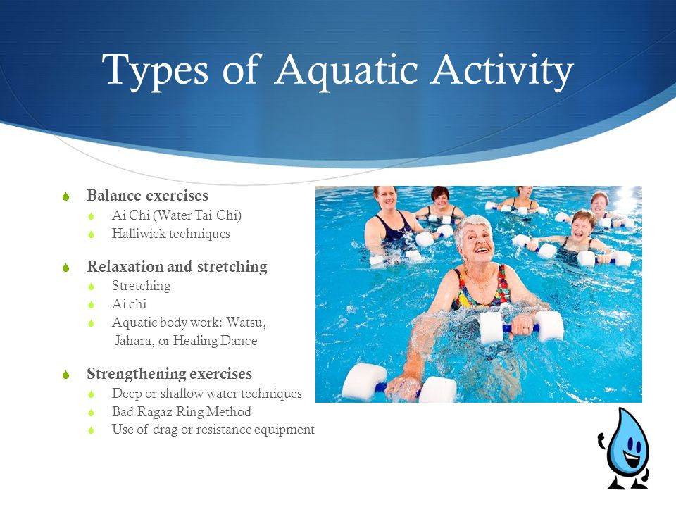 Types of Aquatic Activity  Balance exercises  Ai Chi (Water Tai Chi)  Halliwick techniques  Relaxation and stretching  Stretching  Ai chi  Aqua
